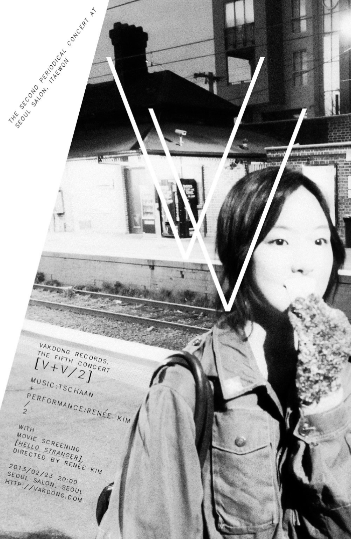 VAKDONG RECORDS. THE FIFTH CONCERT [(V+V)/2] (MUSIC:TSCHAAN + PERFORMANCE:Renée Kim) / 2 WITH MOVIE SCREENING [HELLO STRANGER] DIRECTED BY Renée Kim Guest Musicians: 임재형, 김효제 2013/02/23 20:00 SEOUL SALON, SEOUL