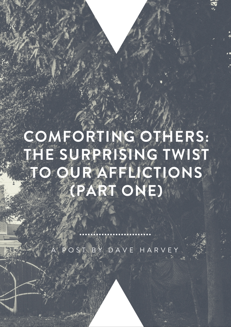 Comforting Others: The Surprising Twist to Our Afflictions (Part I) By Dave Harvey