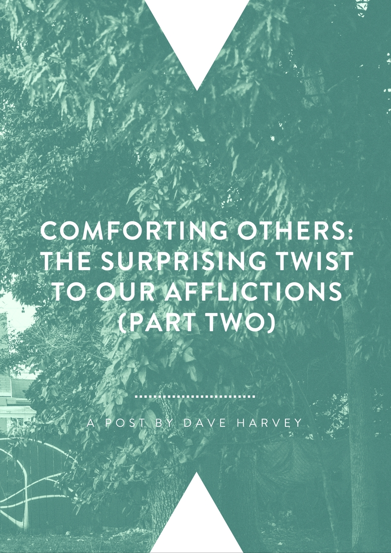 Comforting Others: The Surprising Twist to Our Afflictions (Part II) By Dave Harvey