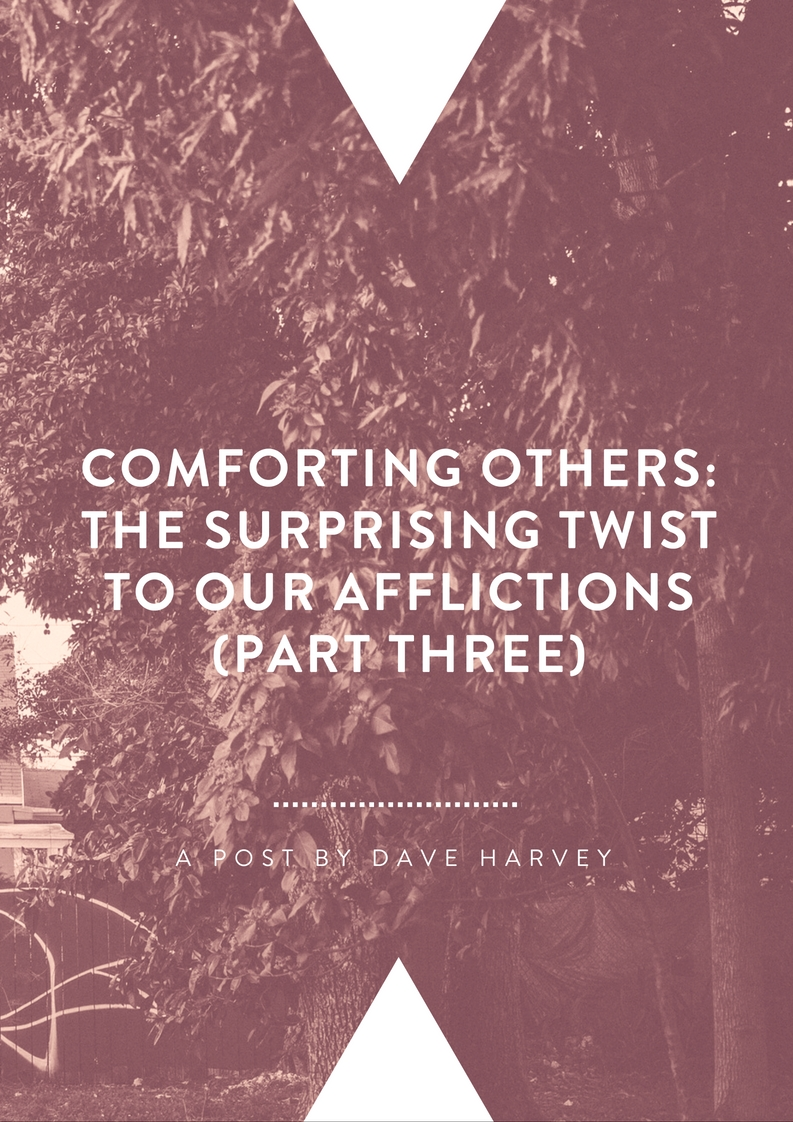 Comforting Others: The Surprising Twist to Our Afflictions (Part III) By Dave Harvey