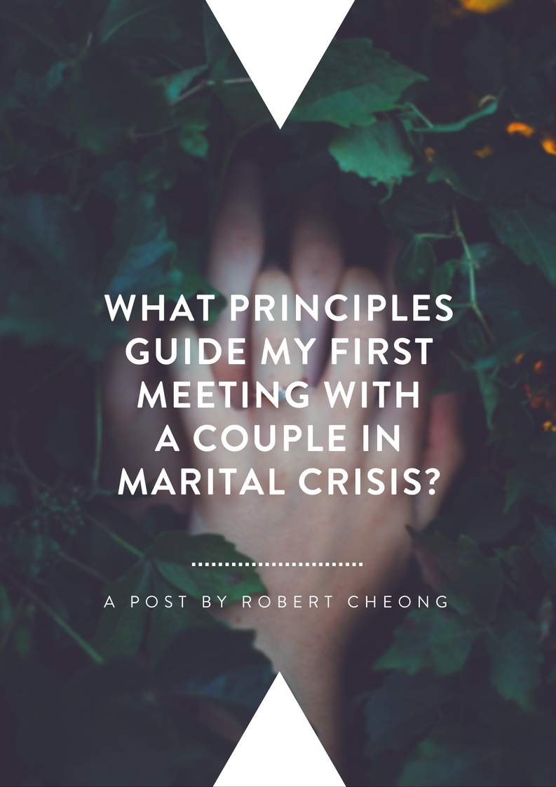 What Principles Guide My First Meeting With A Couple In Marital Crisis? By Robert Cheong