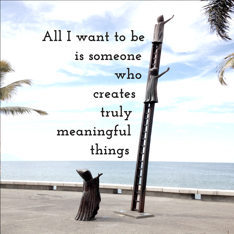 All_I_Want_To_Be_is_someone_who_creates_truly_Meaningful_things_puerto_vallarta.png