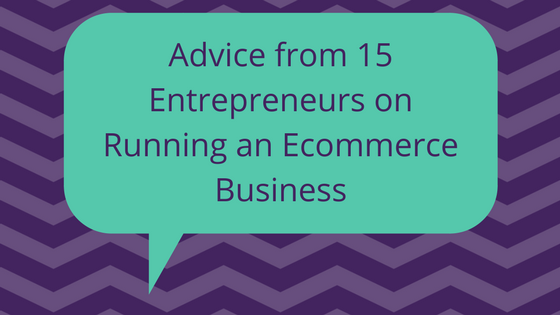 Advice from 15 Entrepreneurs on Running an Ecommerce Business.png