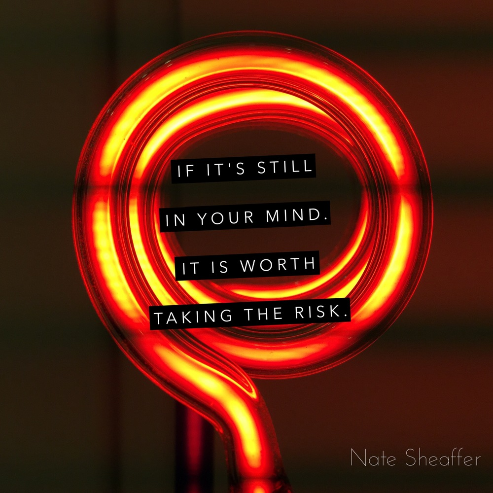 nate sheaffer if its still in your head its worth taking the risk