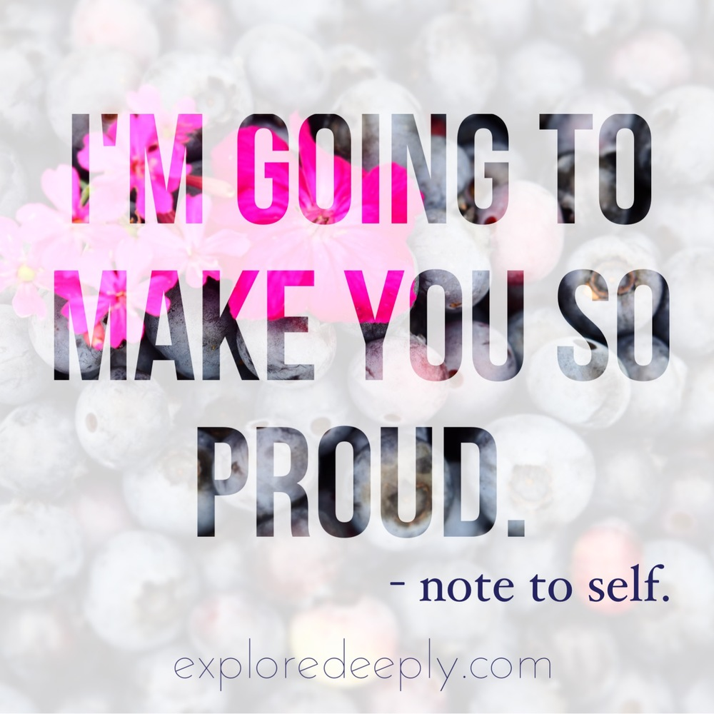 I'm going to make you so proud. Note to Self Explore Deeply Chloe Rain