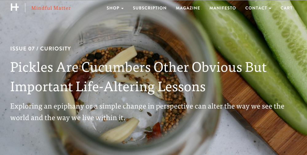 Article:  Pickles are Cucumbers and Other Obvious but Important Life-Altering Lessons : As featured on  Mindful Matter .  Exploring an epiphany or a simple change in perspective can alter the way we see the world and the way we live within it.""
