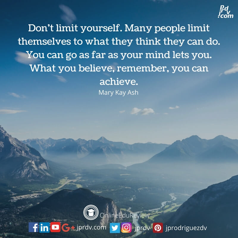 dont limit yourself many people limit themselves to what they think they can do you can go as far as your mind lets you what you believe remember you can achieve mary kay ash