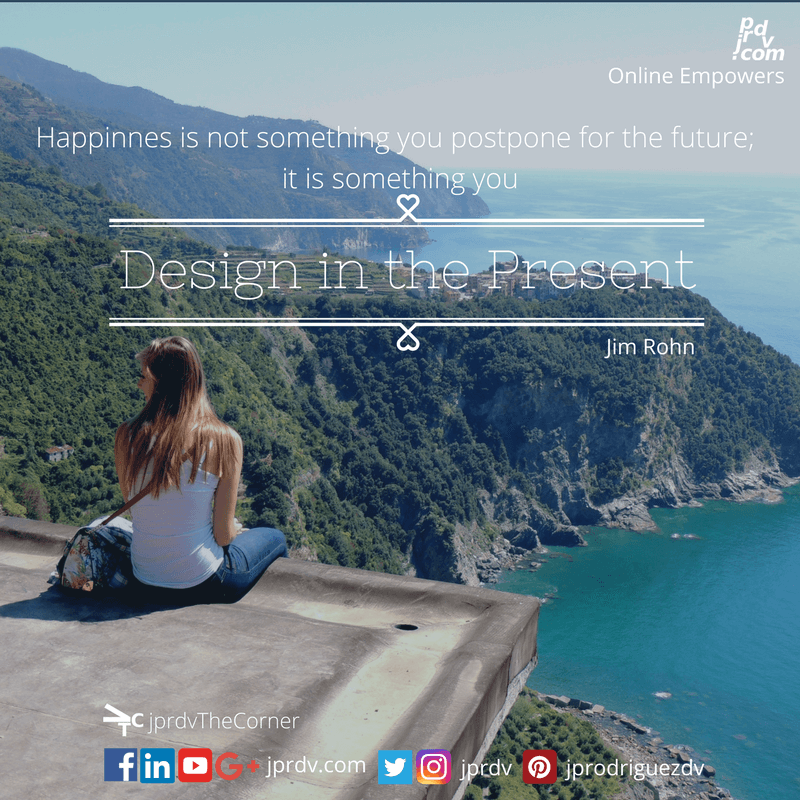 Happiness is not something you postpone for the future; it is something you design in the present ~ Jim Rohn