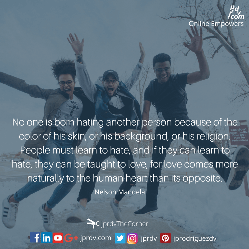 No one is born hating another person because of the color of his skin, or his background, or his religion. People must learn to hate, and if they can learn to hate, they can be taught how to love, for loves omes more naturally to the human heart than its opposite. ~ Nelson Mandela