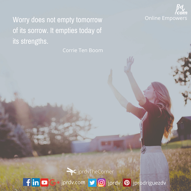 Worry does not empty tomorrow of it's sorry. It empties today of its strenghts ~ Corrie Ten Boom