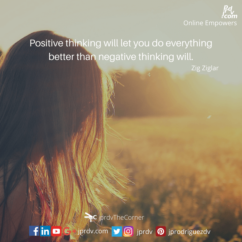 Positive thinking will let you do everything better than negative thinking will. ~ Zig Ziglar