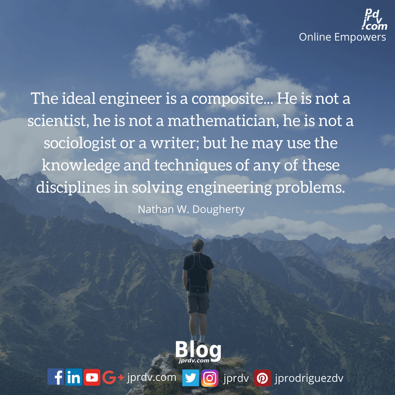 The ideal engineer is a composite... He is not a scientist, he is not a mathematician, he is not a sociologist or a writer; but he may use the knowledge and techniques of any of these disciplines in solving engineering problems ~ Nathan W. Dougherty