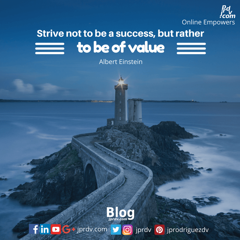 Strive not to be a success, but rather to be of value ~ Albert Einstein