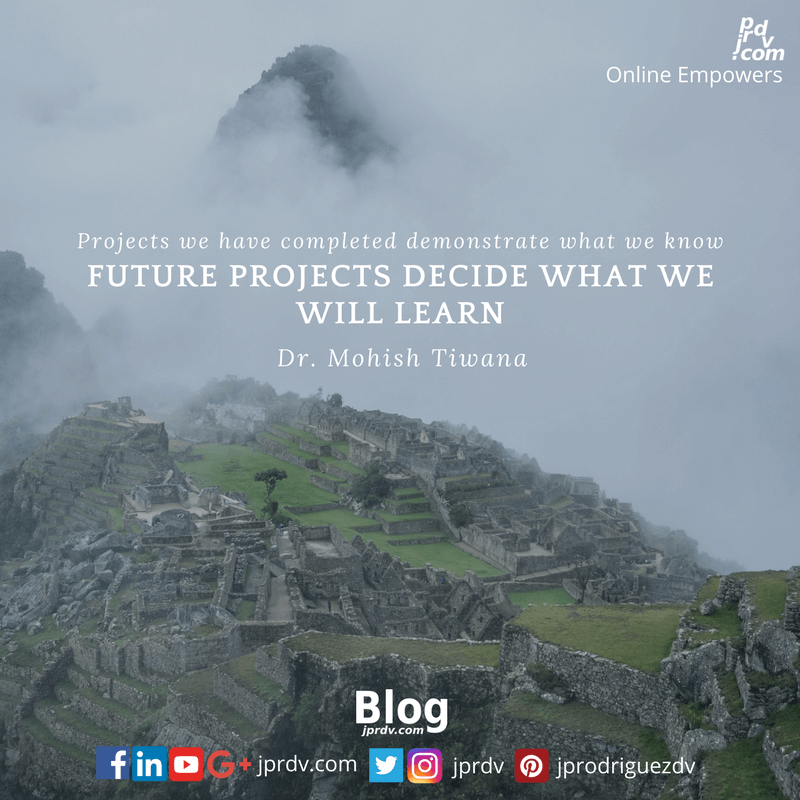 Projects we have completed demonstrate what we know - future projects decide what we will learn. ~ Dr. Mohish Tiwana
