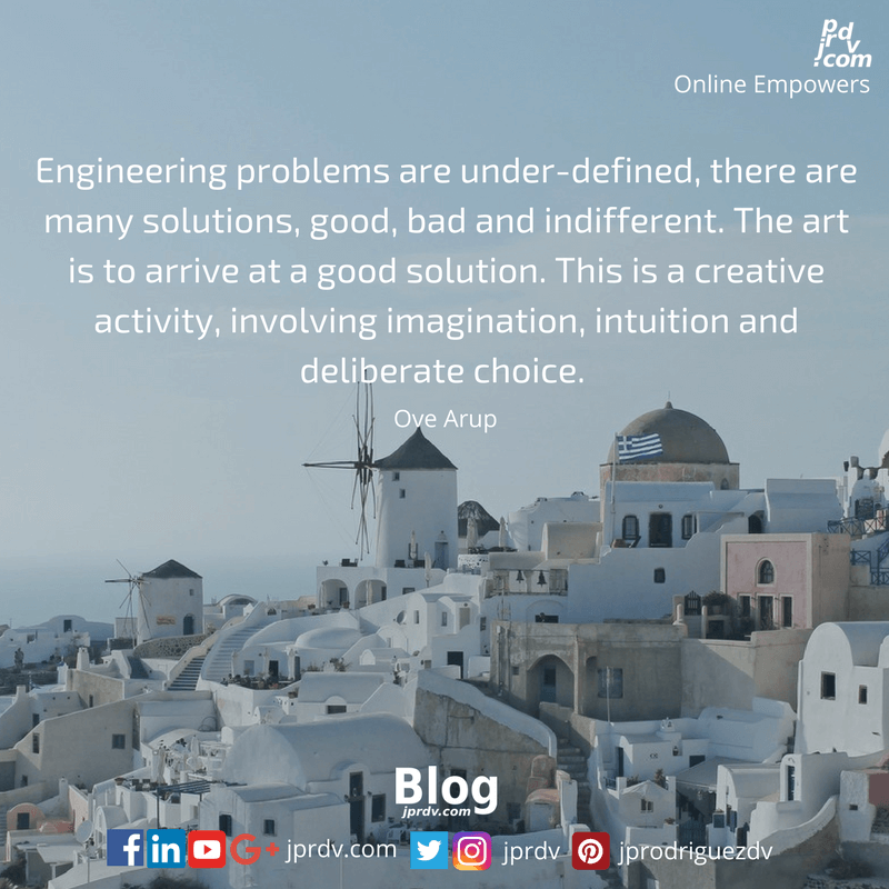 Engineering problems are under-defined, there are many solutions, good, bad and indifferent. The art is to arrive at a good solution. This is a creative activity, involving imagination, intuition and deliberate choice. ~ Over Arup