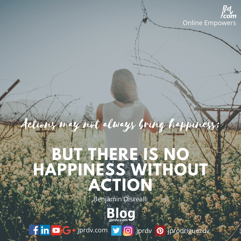 Actions may not always bring happiness; but there is no happiness without action. ~ Benjamin Disrealli