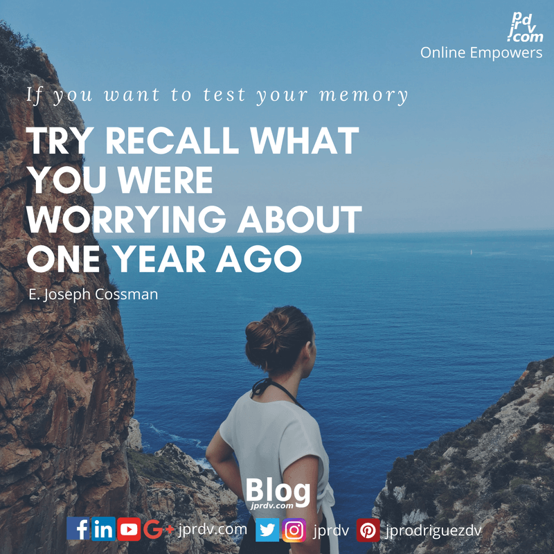 If you want to test your memory, try recall what you were worrying about one year ago today. ~ E. Joseph Cossman