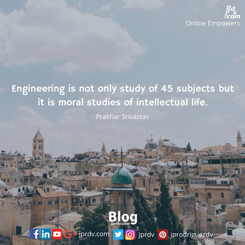 Engineering is not only study of 45 subjects but it is moral studies of intellectual life.