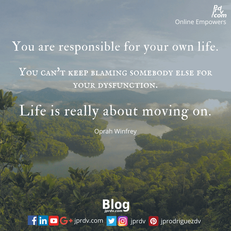 You are responsible for your own life. You can't keep blaming somebody else for your dysfunction. Life is really about moving on. ~ Ophra Winfrey