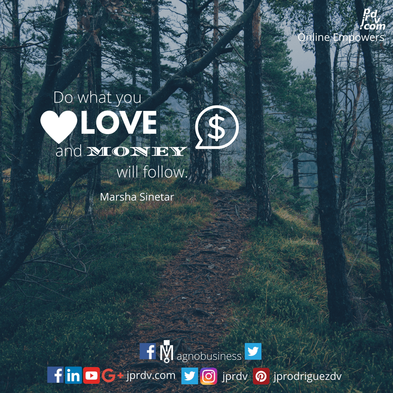 Do what you love and money will follow. ~ Martha Sinetar