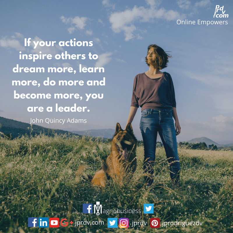 If your actions inspire others to dream more, learn more, do more and become more, you are a leader. ~ John Quincy Adams