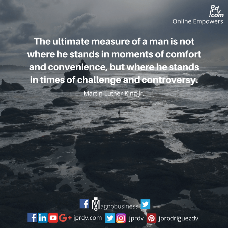 The ultimate measure of a man is not where he stands in the moments of confort and convenience, but where he stands in times of challenge and controversy. ~ Martin Luther King Jr.