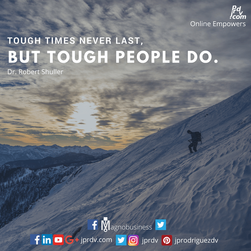 Tough times never last, but though people do. ~ Dr. Robert Shuller