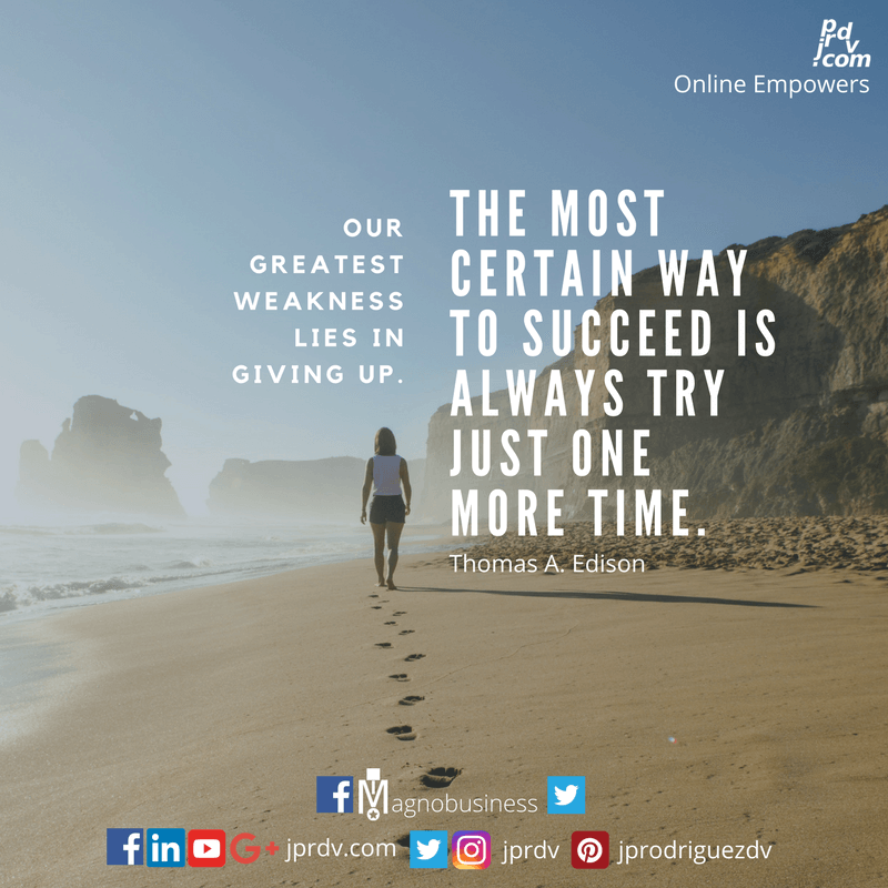 Out greatest weakness lies in giving up. The most certain way to succeed is always try just one more time. ~ Thomas A. Edison