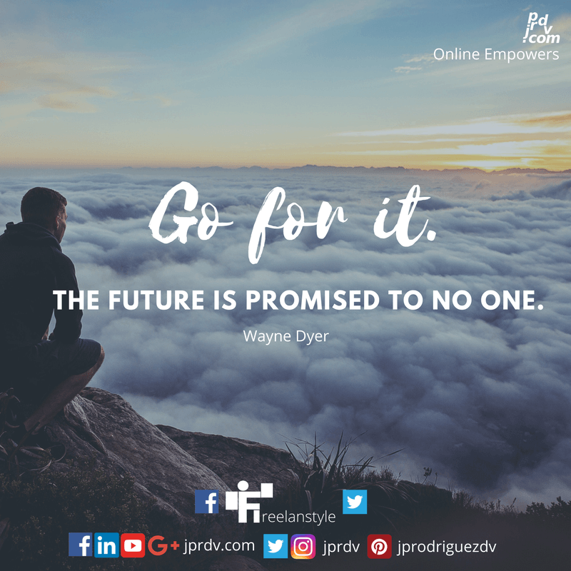Go for it. The future is promised to no one. ~ Wayne Dyer
