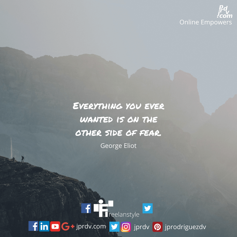 Everything you ever wanted is on the other side of fear. ~ George Eliot