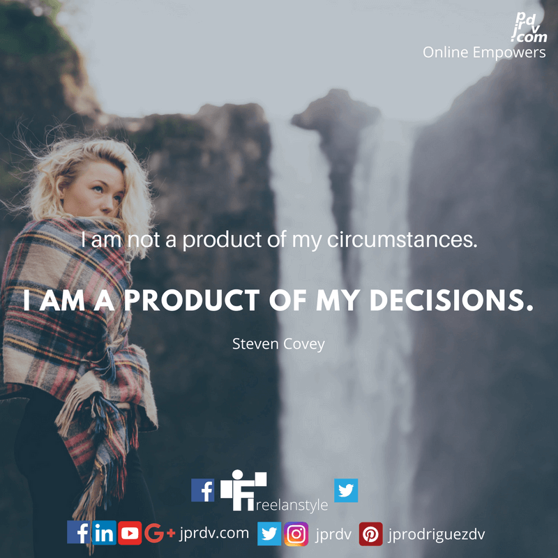 I am not a product of my circumstances. I am a product of my decisions. ~ Steve Covey