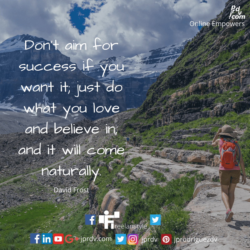 Don't aim for success if you want it; just do what you love and believe in it, and it will come naturally. ~ David Frost