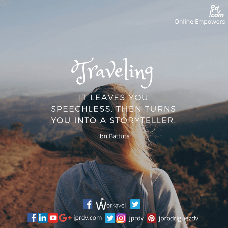 Traveling - it leaves you speechless, then turns you into a storyteller. ~ Ibn Battuta