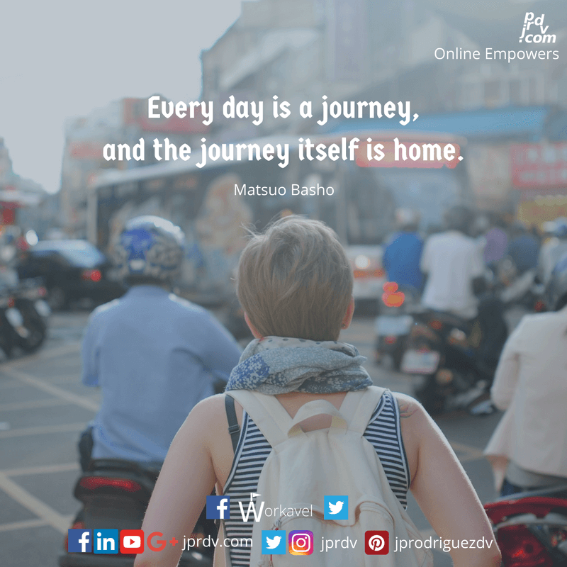 Every day is a journey, and the journey itself is home. ~ Matsuo Basho