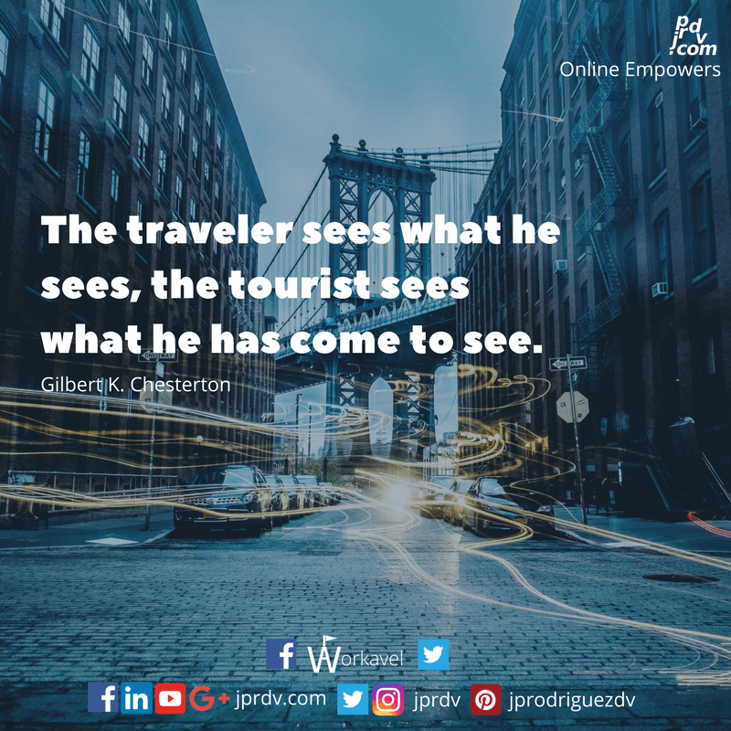 The traveler sees what he sees, the tourist sees what he has come to see. ~ Gilbert K. Chesterton
