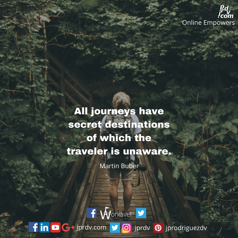 All journeys have secret destinations of which the traveler is unaware. ~ Martin Buber