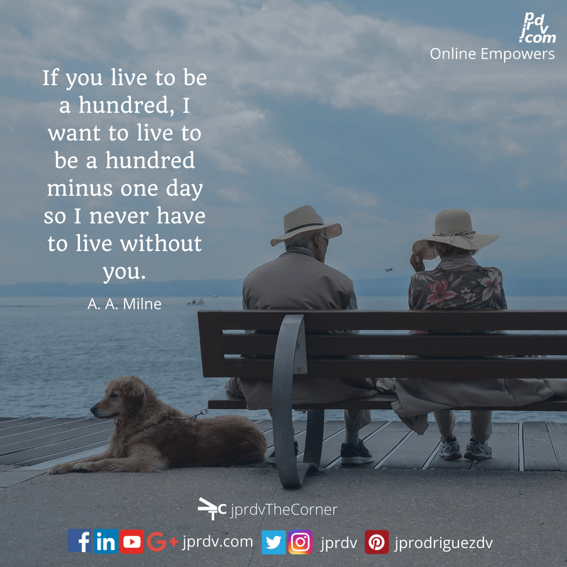 If you live to be a hundred, I want to live to be a hundred minus one day so I never have to live without you. ~ A.A. Milne