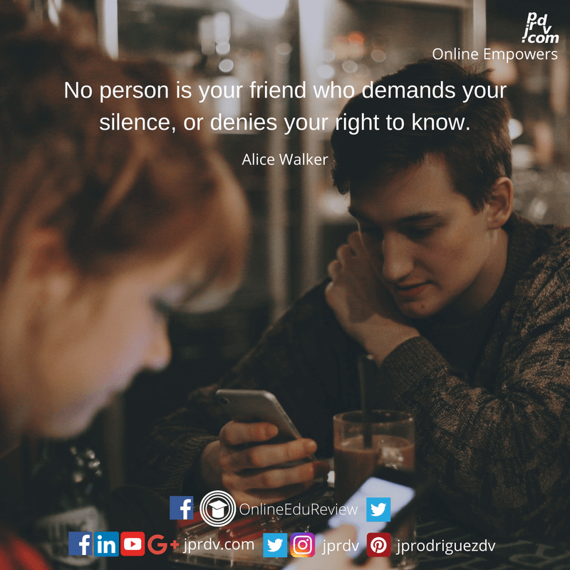 No person is you friend who demands your silence, or denies your right to know. ~ Alice Walker