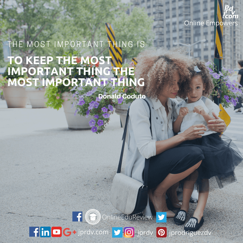 The most important thing is to keep the most important thing the most important thing. ~ Donald Coduto