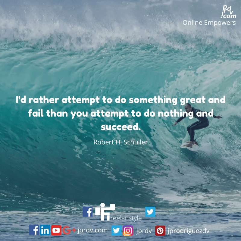 I'd rather attempt to do something great and fail than to attempt to do nothing and succeed