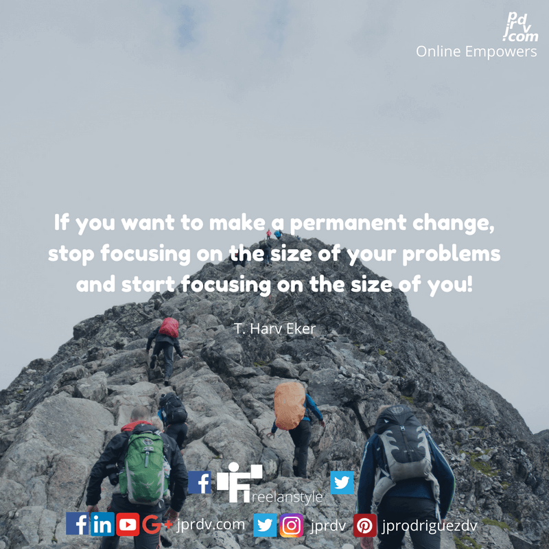 If you want to make a permanent change, stop focusing on the size of your problems and start focusing on the size of you