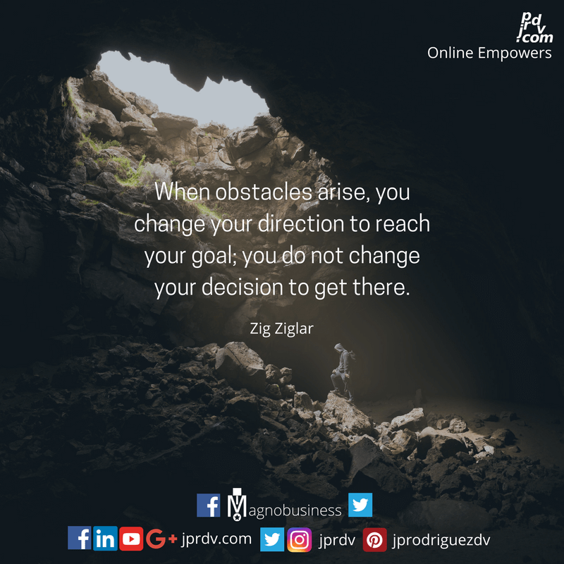 When obstacles arise, you change your direction to reach your goals; you do not change your decision to get there.png
