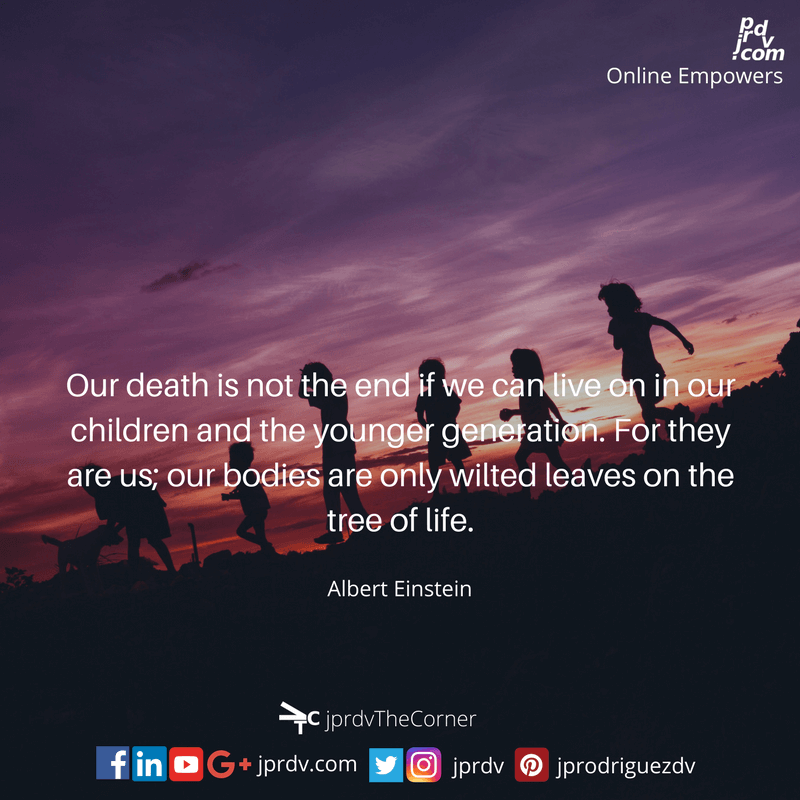 Our death is not the end if we can live on in our children and the younger generations. For they are us; our bodies are only wilted leaves on the tree of life