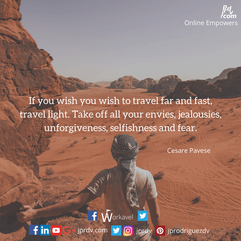 If you wish to travel far and fast, travel light. Take off all your envies, jealousies, unforgiveness, selfishness and fear
