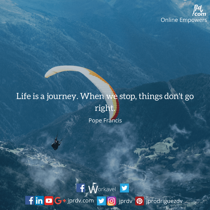 Life is a journey. When we stop, things don't go right
