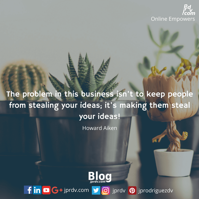 The problem in this business isn't to keep people from stealing your ideas; it's making them steal your ideas