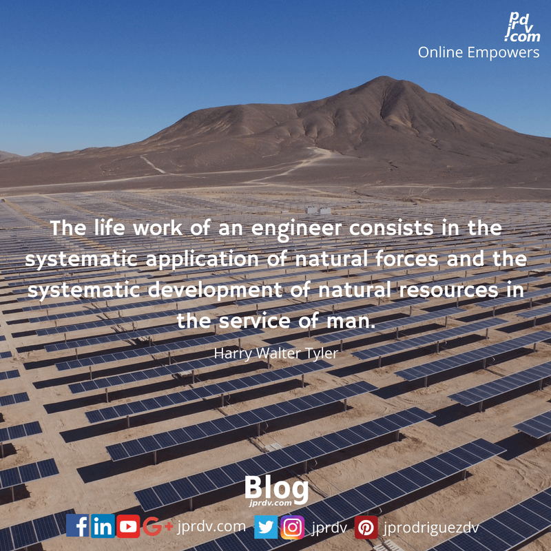 The life work of an engineer consists in the systematic application of natural forces and the systematic development of natural resources in the service of man