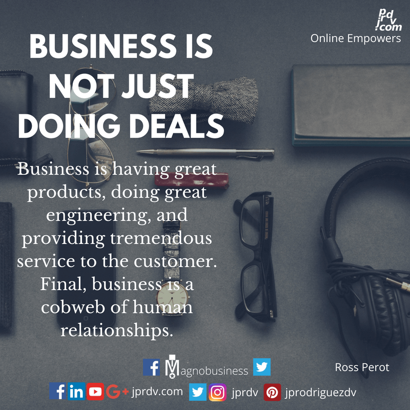 Business is not just doing deals; business is having great products, doing great engineering, and providing tremendous service to the customer. Final, business is a cobweb of human relationships. ~ Ross Perot