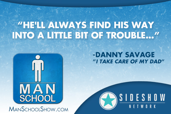 """He'll always find his way into a little bit of trouble"" - Danny Savage (""I Take Care Of My Dad"")"