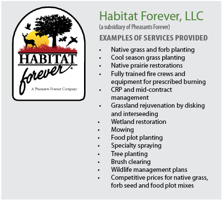 Habitat Forever, LLC           (a subsidiary of Pheasants Forever)     Examples of services provided     Native grass and forb planting   Cool season grass planting   Native prairie restorations   Fully trained fire crews and equipment for prescribed burning   CRP and mid-contract management   Grassland rejuvenation by disking and interseeding   Wetland restoration   Mowing   Food plot planting   Specialty spraying   Tree planting   Brush clearing   Wildlife management plans   Competitive prices for native grass, forb seed and food plot mixes